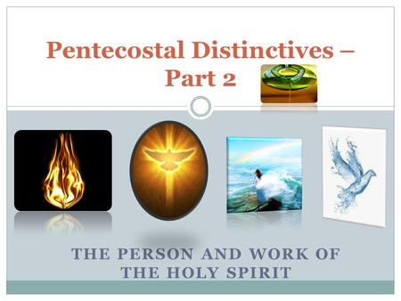 THE PERSON AND WORK OF THE HOLY SPIRIT Pentecostal Distinctives – Part 2.