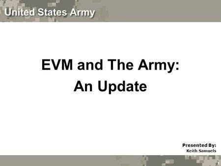 1 United States Army EVM and The Army: An Update Presented By: Keith Samuels.