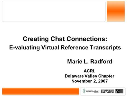 Creating Chat Connections: E-valuating Virtual Reference Transcripts Marie L. Radford ACRL Delaware Valley Chapter November 2, 2007.