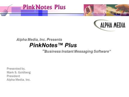 "Alpha Media, Inc. Presents PinkNotes™ Plus "" Business Instant Messaging Software"" Presented by, Mark S. Goldberg President Alpha Media, Inc."
