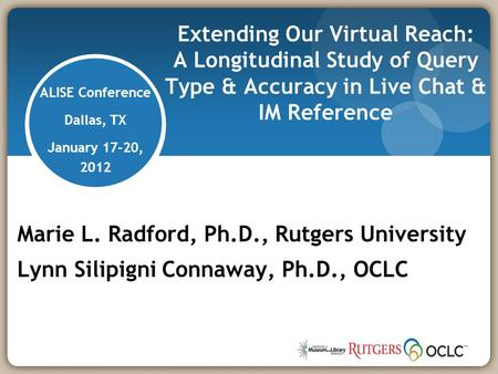 Extending Our Virtual Reach: A Longitudinal Study of Query Type & Accuracy in Live Chat & IM Reference Marie L. Radford, Ph.D., Rutgers University Lynn.