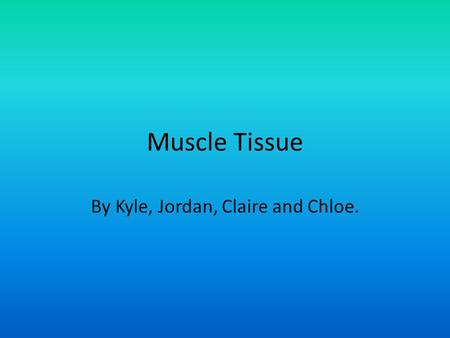 Muscle Tissue By Kyle, Jordan, Claire and Chloe..