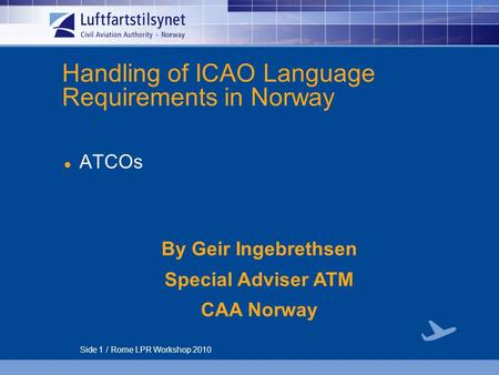 Side 1 / Rome LPR Workshop 2010 Handling of ICAO Language Requirements in Norway ATCOs By Geir Ingebrethsen Special Adviser ATM CAA Norway.