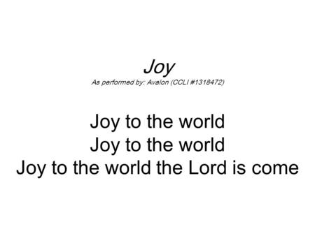 Joy As performed by: Avalon (CCLI #1318472) Joy to the world Joy to the world Joy to the world the Lord is come.
