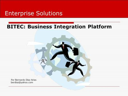 Enterprise Solutions BITEC: Business Integration Platform Por Bernardo Díaz Arias
