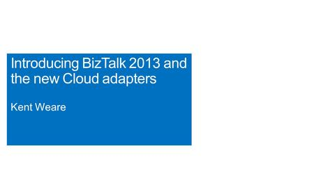 Introducing BizTalk 2013 and the new Cloud adapters Kent Weare.