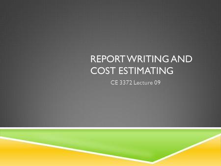 REPORT WRITING AND COST ESTIMATING CE 3372 Lecture 09.