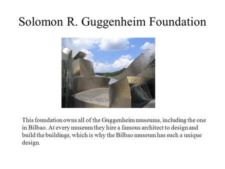 Solomon R. Guggenheim Foundation This foundation owns all of the Guggenheim museums, including the one in Bilbao. At every museum they hire a famous architect.