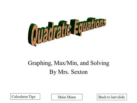Back to last slideMain Menu Graphing, Max/Min, and Solving By Mrs. Sexton Calculator Tips.