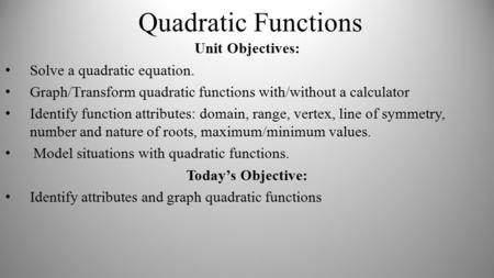 Quadratic Functions Unit Objectives: Solve a quadratic equation. Graph/Transform quadratic functions with/without a calculator Identify function attributes: