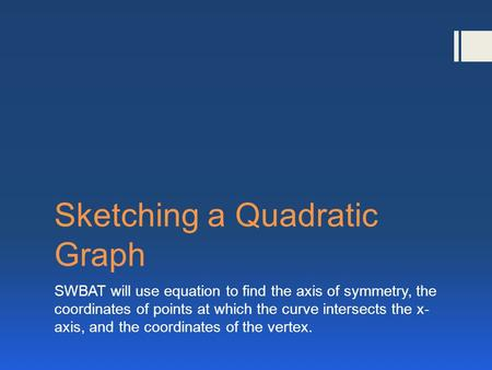 Sketching a Quadratic Graph SWBAT will use equation to find the axis of symmetry, the coordinates of points at which the curve intersects the x- axis,