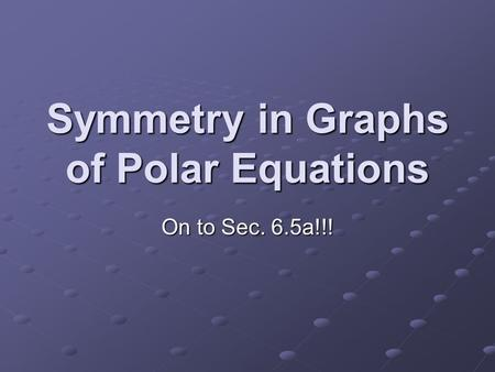 Symmetry in Graphs of Polar Equations On to Sec. 6.5a!!!