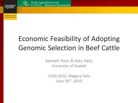 Economic Feasibility of Adopting Genomic Selection in Beef Cattle Kenneth Poon & Getu Hailu University of Guelph CAES 2010, Niagara Falls June 18 th, 2010.