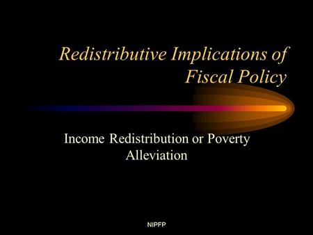 NIPFP Redistributive Implications of Fiscal Policy Income Redistribution or Poverty Alleviation.