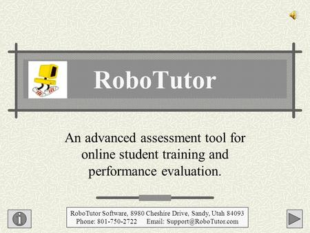 An advanced assessment tool for online student training and performance evaluation. RoboTutor RoboTutor Software, 8980 Cheshire Drive, Sandy, Utah 84093.