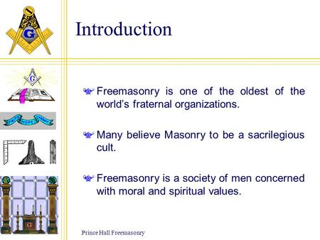 Prince Hall Freemasonry Introduction Freemasonry is one of the oldest of the world's fraternal organizations. Many believe Masonry to be a sacrilegious.