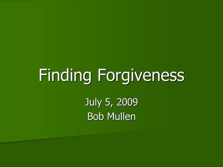 "Finding Forgiveness July 5, 2009 Bob Mullen. About Forgiveness ""I am a patient man- always willing to forgive on the Christian terms of repentance, and."