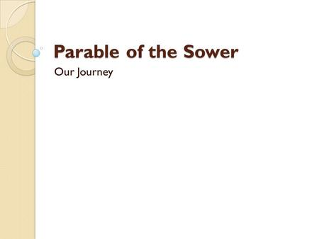 Parable of the Sower Our Journey. Luke 8:4-8 (NIV) 4 While a large crowd was gathering and people were coming to Jesus from town after town, he told this.