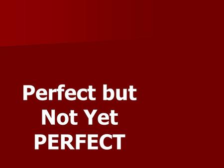 Perfect but Not Yet PERFECT. 1. The Bible standard for all believers is to be _______. perfect.