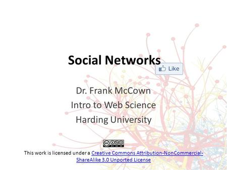Social Networks Dr. Frank McCown Intro to Web Science Harding University This work is licensed under a Creative Commons Attribution-NonCommercial- ShareAlike.