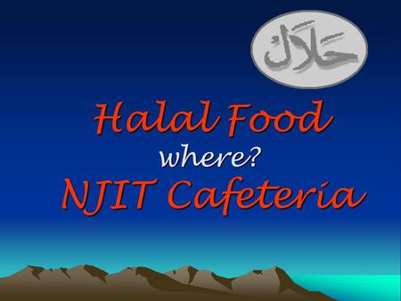 Halal Food where? NJIT Cafeteria. What is Halal Food (meat)? Halal is an Arabic word that means permissible according to the Islamic Law. Why Halal Food.