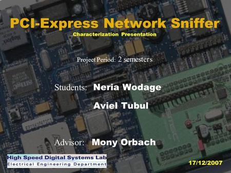PCI-Express Network Sniffer Characterization Presentation Project Period : 2 semesters Students: Neria Wodage Aviel Tubul Advisor: Mony Orbach 17/12/2007.