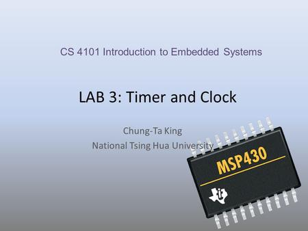 LAB 3: Timer and Clock Chung-Ta King National Tsing Hua University CS 4101 Introduction to Embedded Systems.