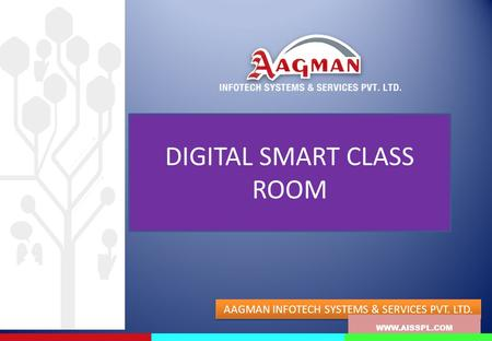 DIGITAL SMART CLASS ROOM WWW.AISSPL.COM AAGMAN INFOTECH SYSTEMS & SERVICES PVT. LTD. WWW.AISSPL.COM.