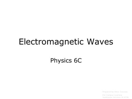 Electromagnetic Waves Physics 6C Prepared by Vince Zaccone For Campus Learning Assistance Services at UCSB.