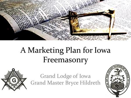 A Marketing Plan for Iowa Freemasonry Grand Lodge of Iowa Grand Master Bryce Hildreth.