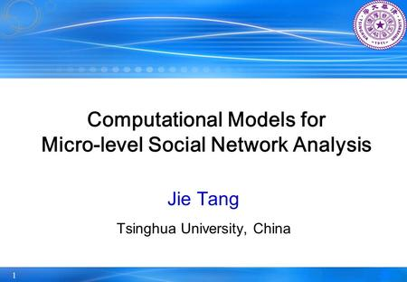 1 Computational Models for Micro-level Social Network Analysis Jie Tang Tsinghua University, China.