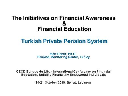The Initiatives on Financial Awareness & Financial Education Turkish Private Pension System Mert Demir, Ph.D., Pension Monitoring Center, Turkey OECD-Banque.