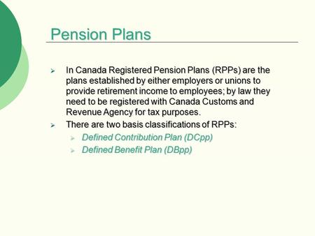 Pension Plans  In Canada Registered Pension Plans (RPPs) are the plans established by either employers or unions to provide retirement income to employees;