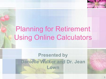 Planning for Retirement Using Online Calculators Presented by Danielle Walker and Dr. Jean Lown 1.