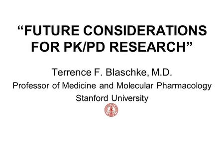 """FUTURE CONSIDERATIONS FOR PK/PD RESEARCH"" Terrence F. Blaschke, M.D. Professor of Medicine and Molecular Pharmacology Stanford University."