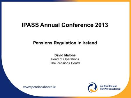 IPASS Annual Conference 2013 Pensions Regulation in Ireland David Malone Head of Operations The Pensions Board.