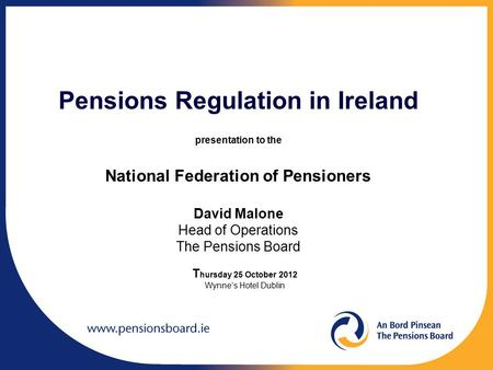Pensions Regulation in Ireland presentation to the National Federation of Pensioners David Malone Head of Operations The Pensions Board T hursday 25 October.