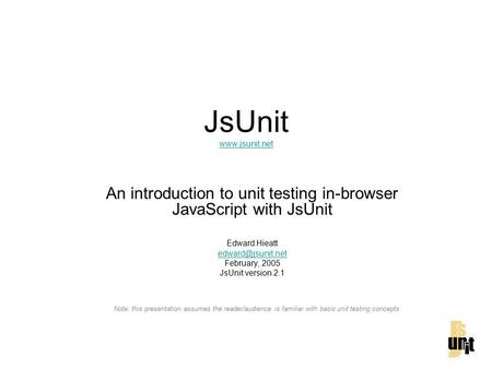 JsUnit   An introduction to unit testing in-browser JavaScript with JsUnit Edward Hieatt February, 2005 JsUnit.