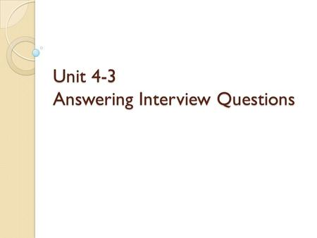 Unit 4-3 Answering Interview Questions. 1. Good interview preparation includes trying to guess the questions you may be asked in an interview and give.