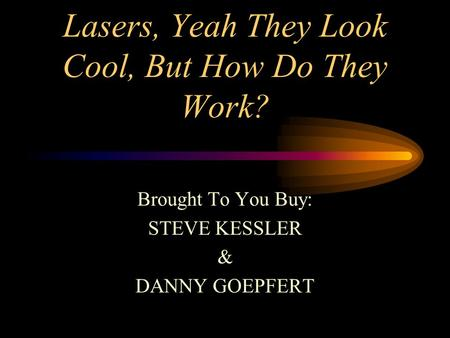 Lasers, Yeah They Look Cool, But How Do They Work? Brought To You Buy: STEVE KESSLER & DANNY GOEPFERT.