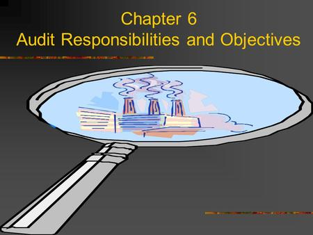 Chapter 6 Audit Responsibilities and Objectives. Presentation Outline I.Financial Statement Responsibilities II.Categories of Fraud III.Auditor Responsibility.