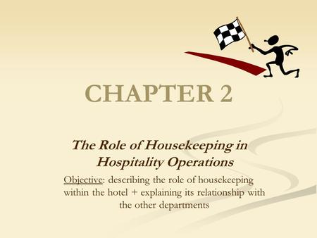 CHAPTER 2 The Role of Housekeeping in Hospitality Operations Objective: describing the role of housekeeping within the hotel + explaining its relationship.