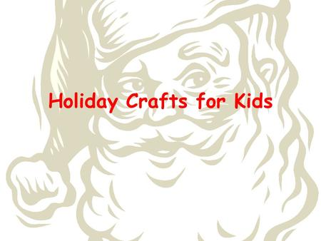 Holiday Crafts for Kids. Core Curriculum Standard 1 (Making): The student will explore and refine the application of media, techniques, and artistic processes.