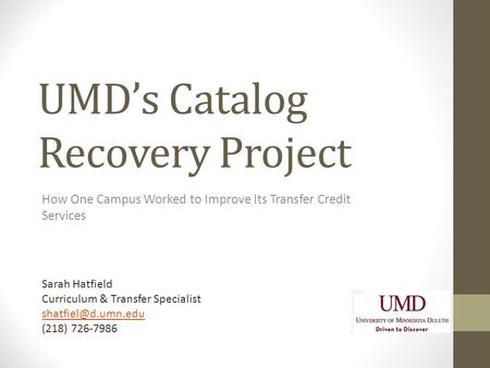 UMD's Catalog Recovery Project How One Campus Worked to Improve Its Transfer Credit Services Sarah Hatfield Curriculum & Transfer Specialist