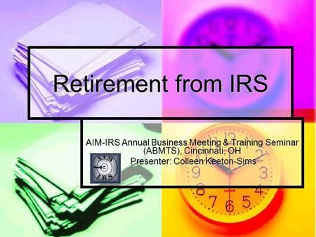 Retirement from IRS AIM-IRS Annual Business Meeting & Training Seminar (ABMTS), Cincinnati, OH Presenter: Colleen Keeton-Sims Presenter: Colleen Keeton-Sims.