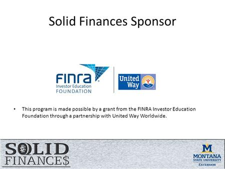 Solid Finances Sponsor This program is made possible by a grant from the FINRA Investor Education Foundation through a partnership with United Way Worldwide.