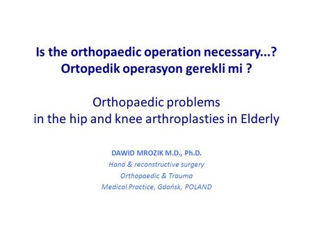 Is the orthopaedic operation necessary...? Ortopedik operasyon gerekli mi ? Orthopaedic problems in the hip and knee arthroplasties in Elderly DAWID MROZIK.