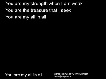 You are my all in all You are my strength when I am weak You are the treasure that I seek You are my all in all Words and Music by Dennis Jernigan dennisjernigan.com.