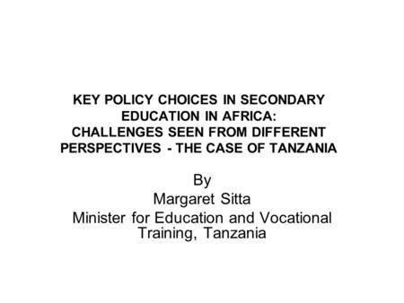 KEY POLICY CHOICES IN SECONDARY EDUCATION IN AFRICA: CHALLENGES SEEN FROM DIFFERENT PERSPECTIVES - THE CASE OF TANZANIA By Margaret Sitta Minister for.