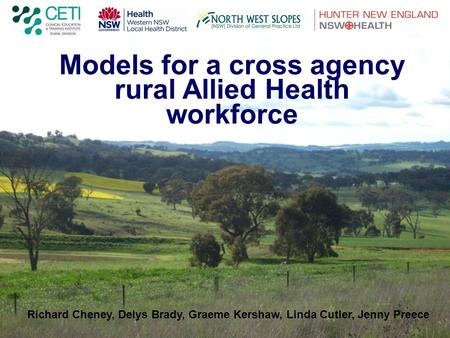 Models for a cross agency rural Allied Health workforce Richard Cheney, Delys Brady, Graeme Kershaw, Linda Cutler, Jenny Preece.